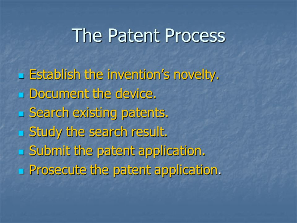 The Patent Process Establish the invention's novelty. Establish the invention's novelty. Document the device. Document the device. Search existing pat