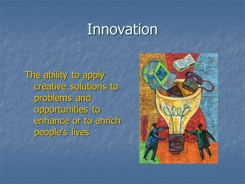 Innovation The ability to apply creative solutions to problems and opportunities to enhance or to enrich people's lives