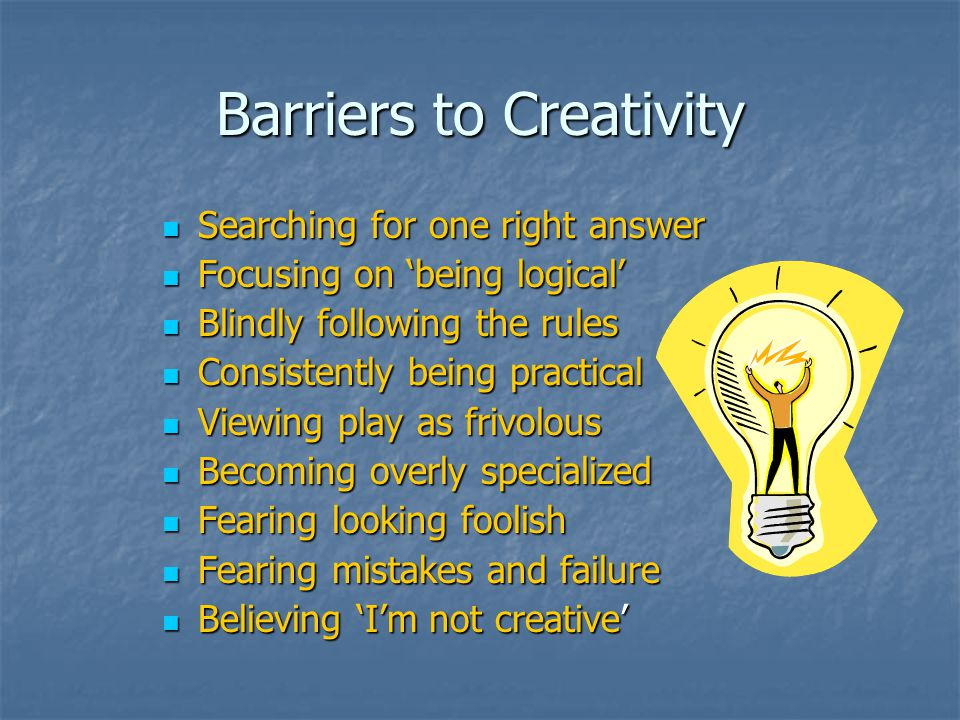 Barriers to Creativity Searching for one right answer Searching for one right answer Focusing on 'being logical' Focusing on 'being logical' Blindly following the rules Blindly following the rules Consistently being practical Consistently being practical Viewing play as frivolous Viewing play as frivolous Becoming overly specialized Becoming overly specialized Fearing looking foolish Fearing looking foolish Fearing mistakes and failure Fearing mistakes and failure Believing 'I'm not creative' Believing 'I'm not creative'
