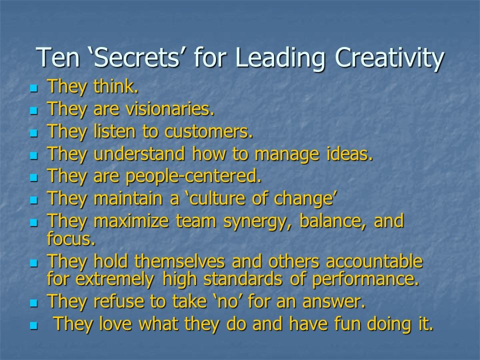 Ten 'Secrets' for Leading Creativity They think. They think. They are visionaries. They are visionaries. They listen to customers. They listen to cust