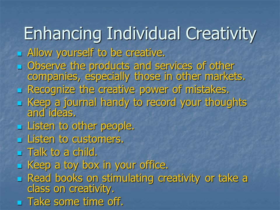 Enhancing Individual Creativity Allow yourself to be creative. Allow yourself to be creative. Observe the products and services of other companies, es