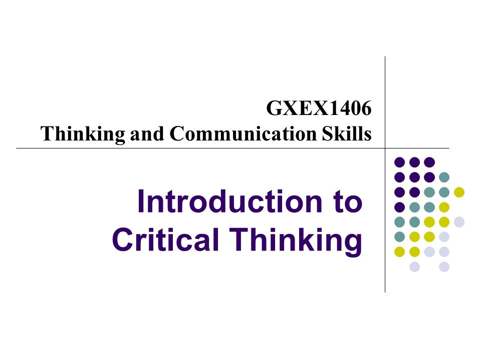 GXEX 1406 Thinking and Communication Skills- Week 1 Introduction to Critical Thinking 2 What is critical thinking.