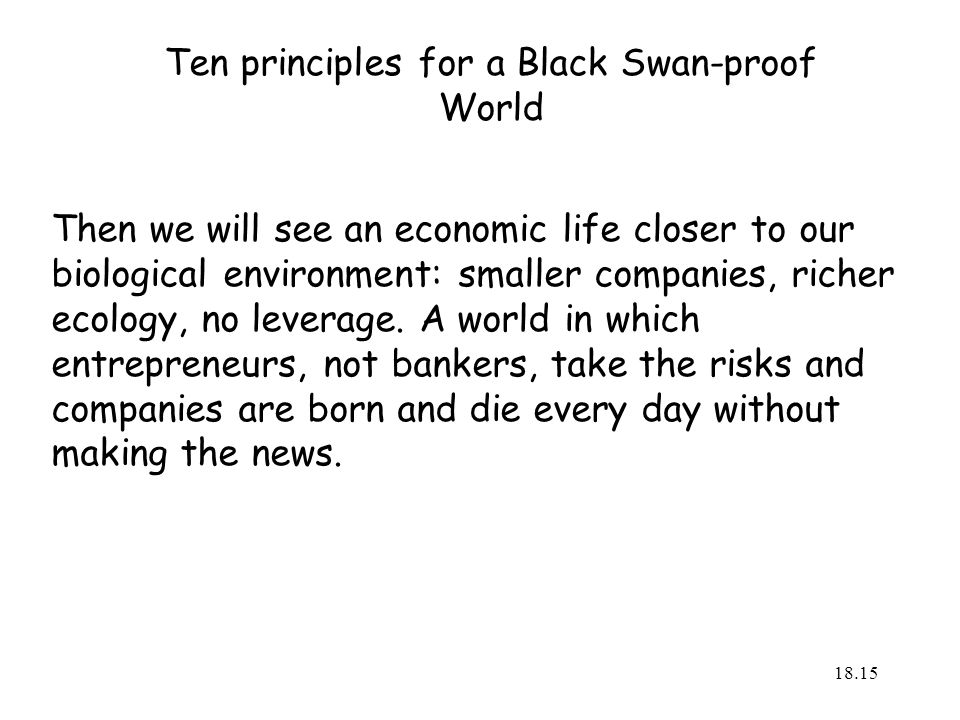 Ten principles for a Black Swan-proof World Then we will see an economic life closer to our biological environment: smaller companies, richer ecology, no leverage.