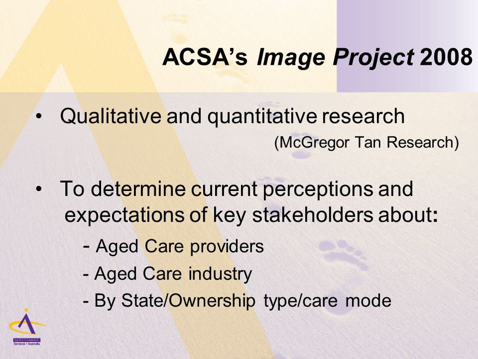 ACSA's Image Project 2008 Qualitative and quantitative research (McGregor Tan Research) To determine current perceptions and expectations of key stakeholders about: - Aged Care providers - Aged Care industry - By State/Ownership type/care mode