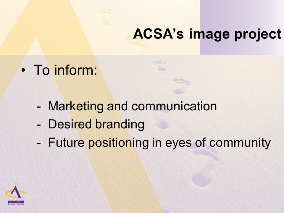 ACSA's image project To inform: - Marketing and communication - Desired branding - Future positioning in eyes of community