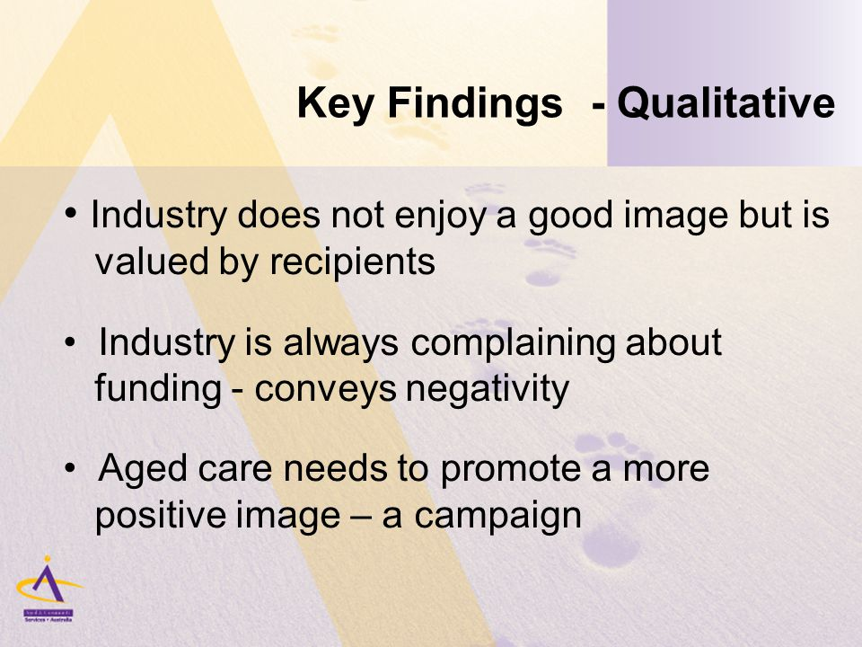 Key Findings - Qualitative Industry does not enjoy a good image but is valued by recipients Industry is always complaining about funding - conveys negativity Aged care needs to promote a more positive image – a campaign