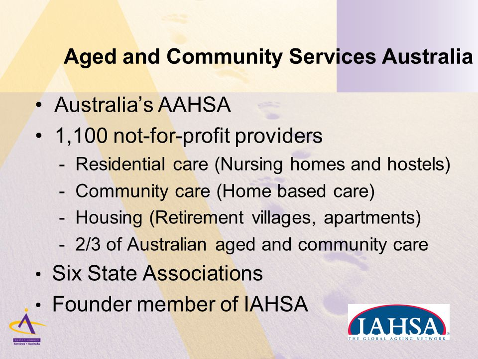 Aged and Community Services Australia Australia's AAHSA 1,100 not-for-profit providers - Residential care (Nursing homes and hostels) - Community care (Home based care) - Housing (Retirement villages, apartments) - 2/3 of Australian aged and community care Six State Associations Founder member of IAHSA