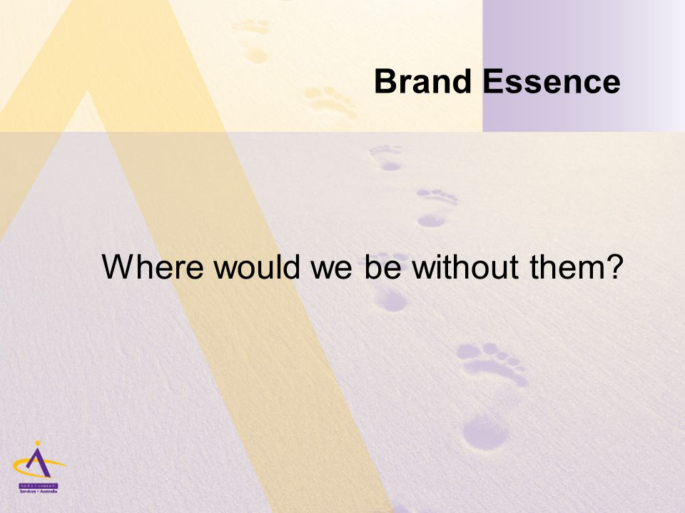 Brand Essence Where would we be without them