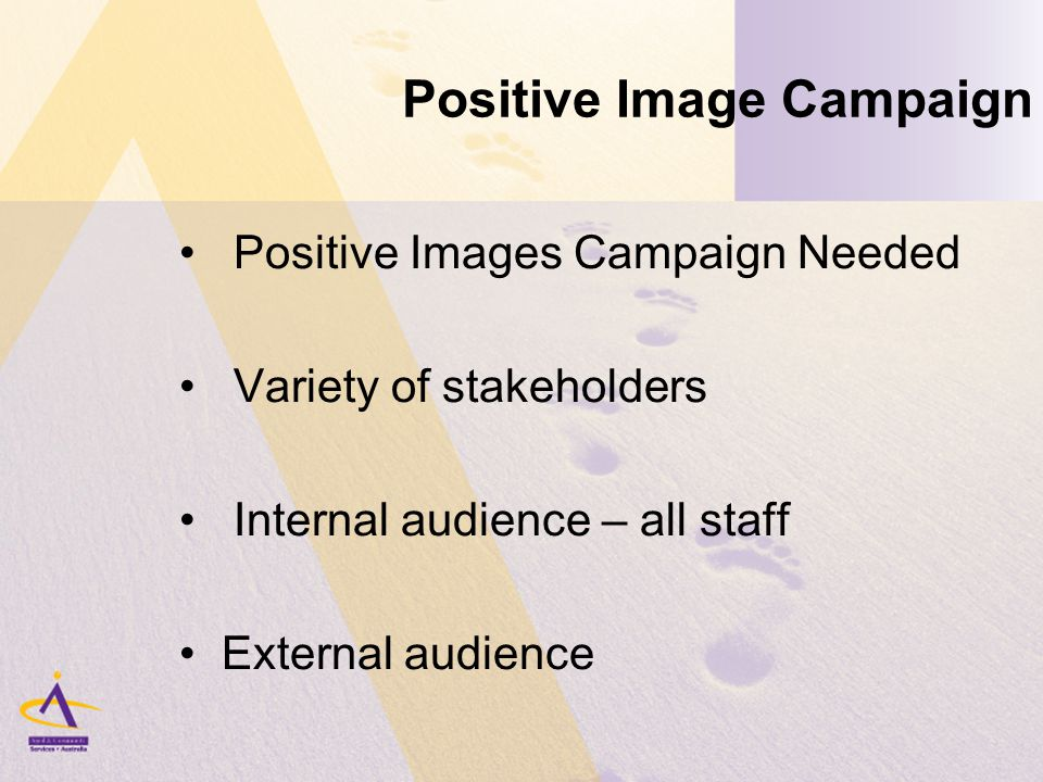 Positive Image Campaign Positive Images Campaign Needed Variety of stakeholders Internal audience – all staff External audience