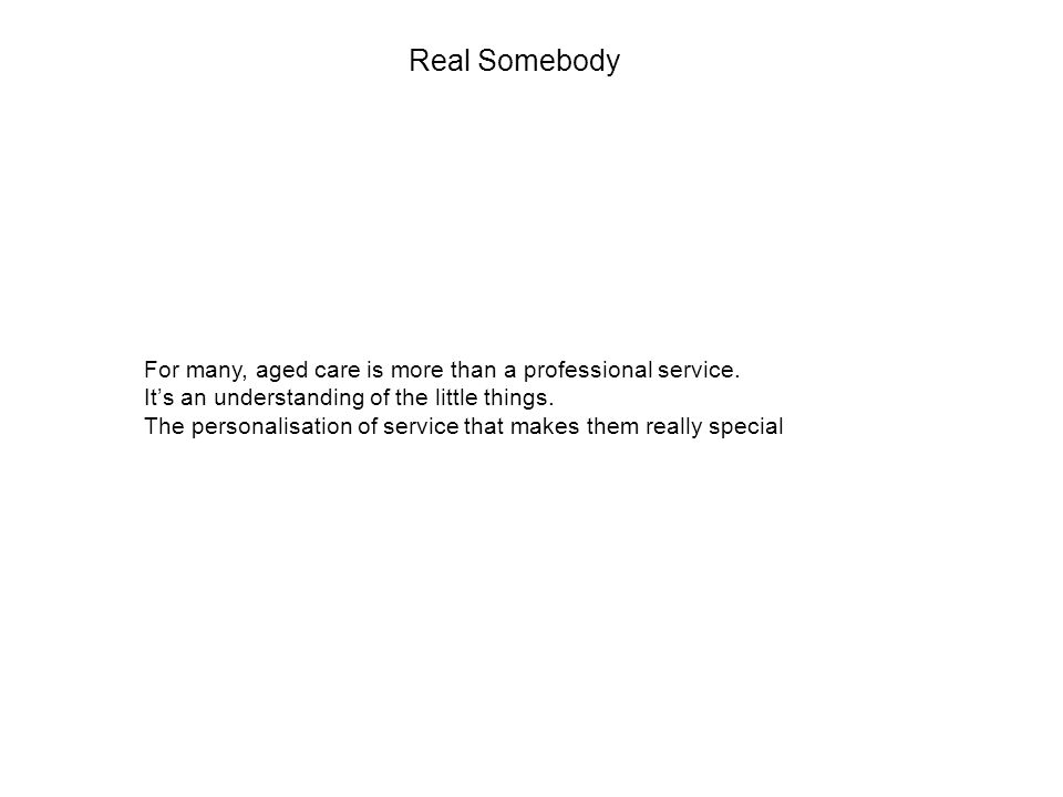 Real Somebody For many, aged care is more than a professional service.