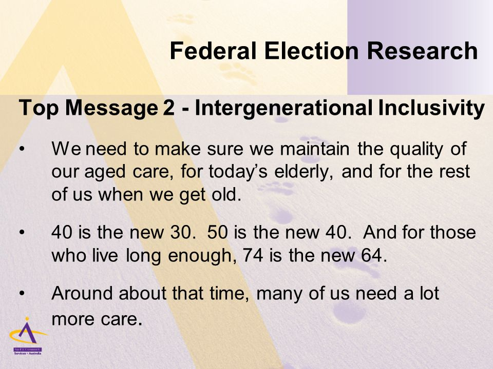 Federal Election Research Top Message 2 - Intergenerational Inclusivity We need to make sure we maintain the quality of our aged care, for today's elderly, and for the rest of us when we get old.