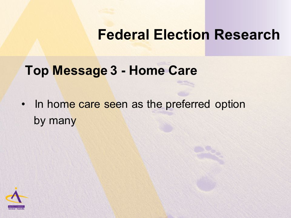 Federal Election Research Top Message 3 - Home Care In home care seen as the preferred option by many