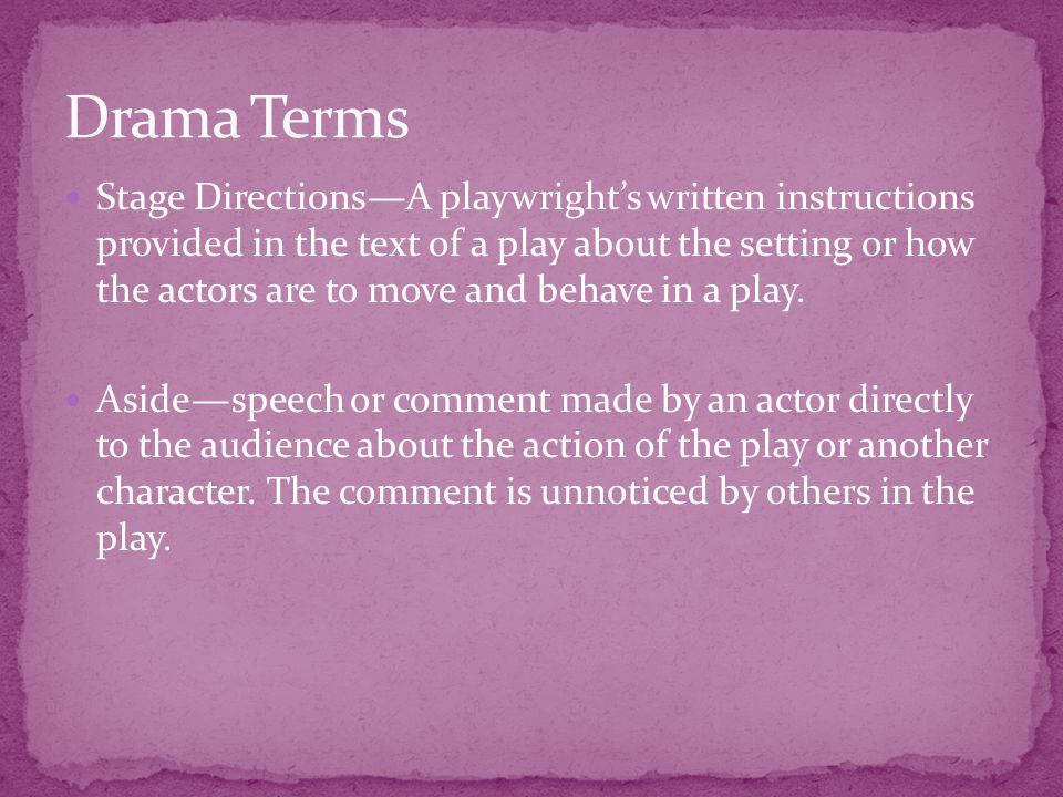 Stage Directions—A playwright's written instructions provided in the text of a play about the setting or how the actors are to move and behave in a pl