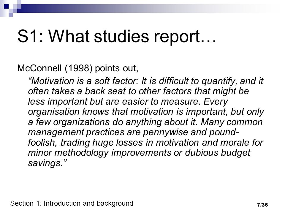 7/35 S1: What studies report… McConnell (1998) points out, Motivation is a soft factor: It is difficult to quantify, and it often takes a back seat to other factors that might be less important but are easier to measure.