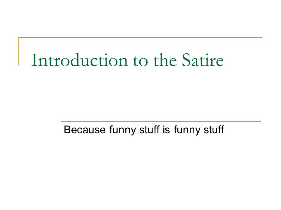 Introduction to the Satire Because funny stuff is funny stuff