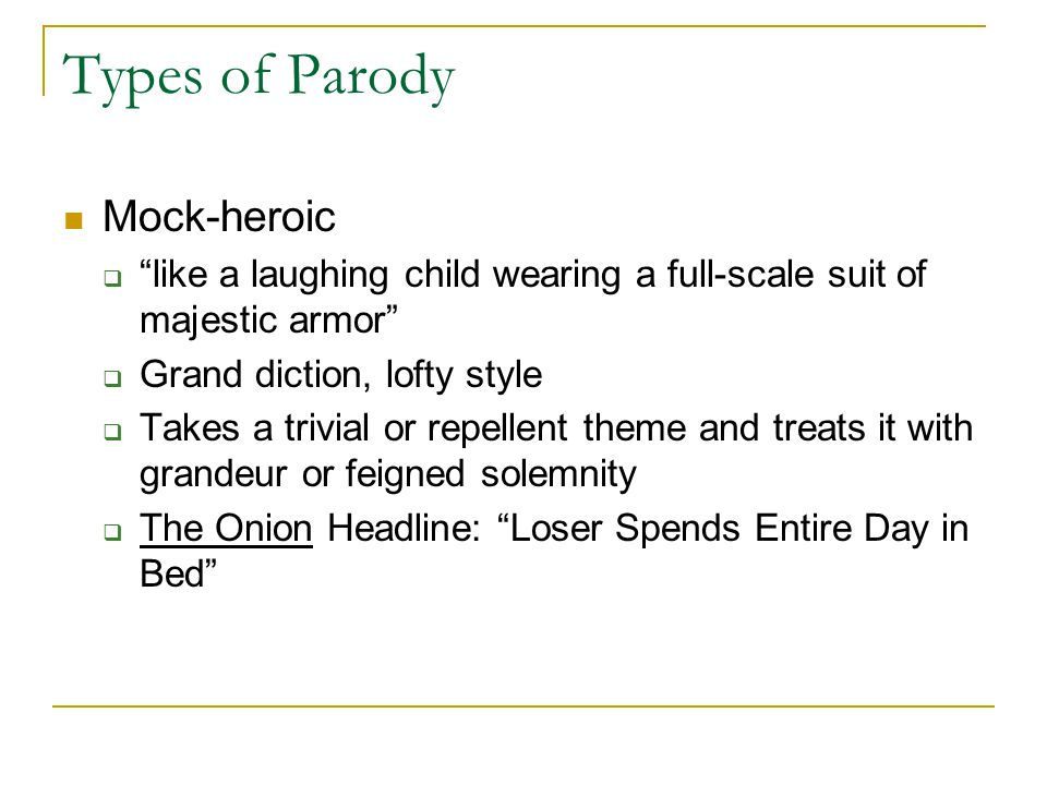 Types of Parody Mock-heroic  like a laughing child wearing a full-scale suit of majestic armor  Grand diction, lofty style  Takes a trivial or repellent theme and treats it with grandeur or feigned solemnity  The Onion Headline: Loser Spends Entire Day in Bed