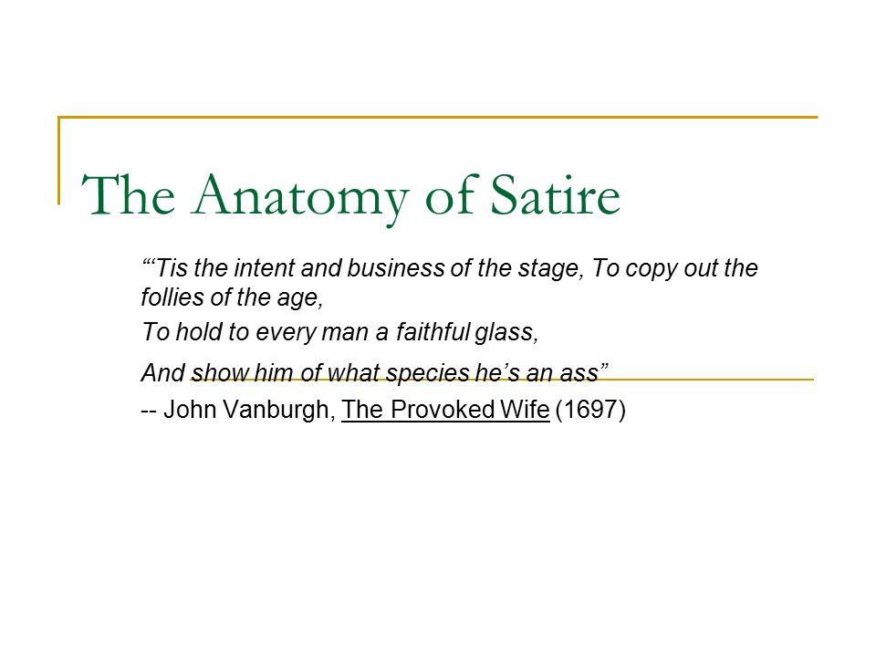 The Anatomy of Satire 'Tis the intent and business of the stage, To copy out the follies of the age, To hold to every man a faithful glass, And show him of what species he's an ass -- John Vanburgh, The Provoked Wife (1697)