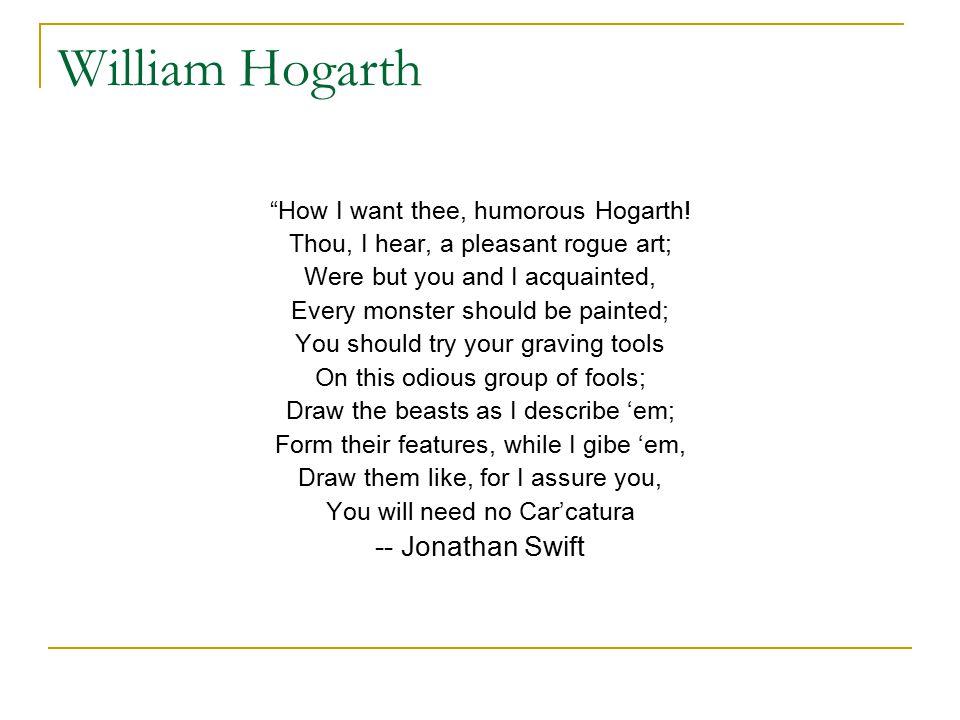 William Hogarth How I want thee, humorous Hogarth.