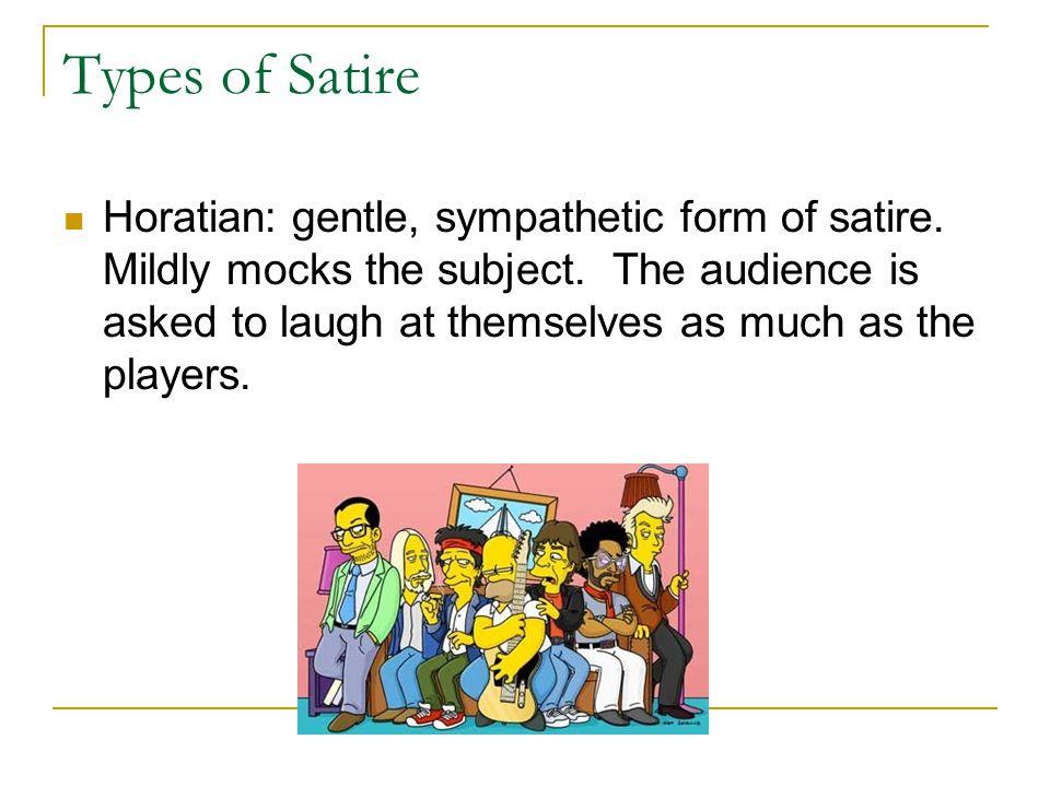 Types of Satire Horatian: gentle, sympathetic form of satire.