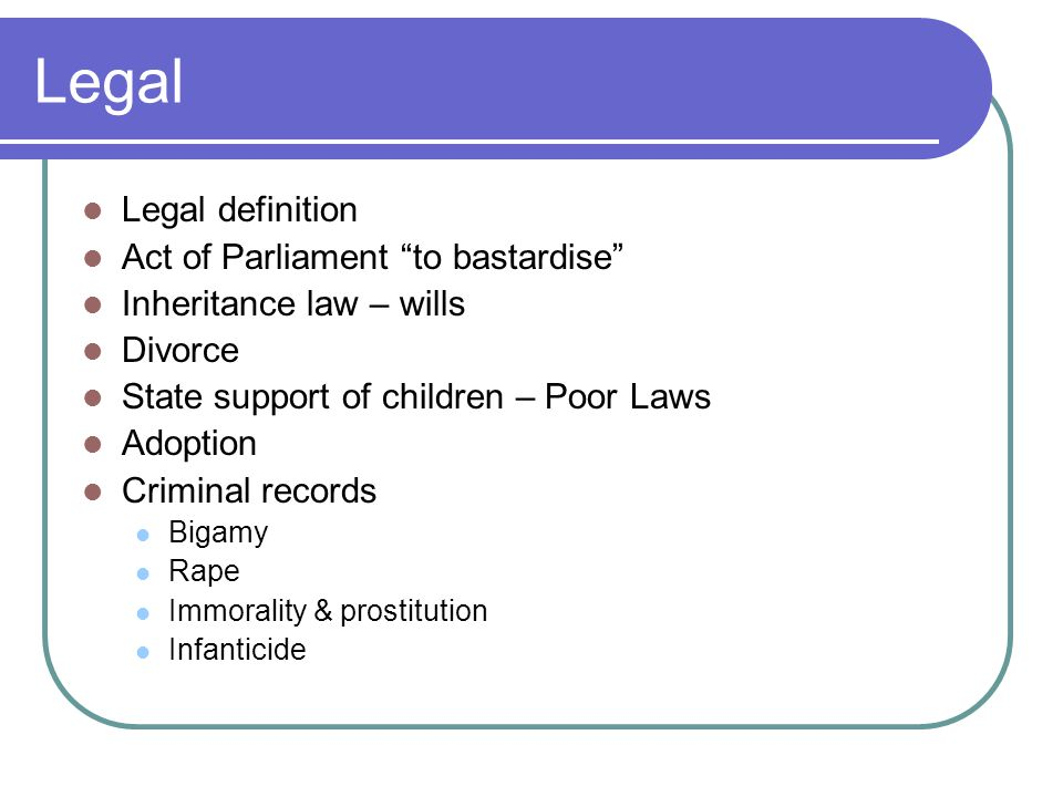 Legal Legal definition Act of Parliament to bastardise Inheritance law – wills Divorce State support of children – Poor Laws Adoption Criminal records Bigamy Rape Immorality & prostitution Infanticide
