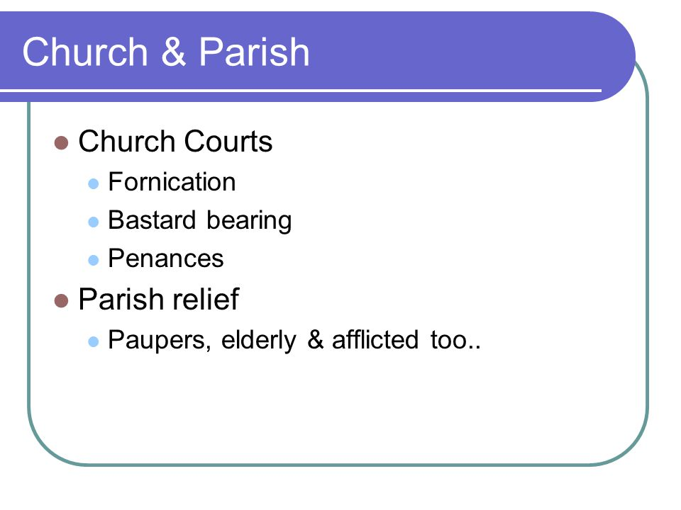 Church & Parish Church Courts Fornication Bastard bearing Penances Parish relief Paupers, elderly & afflicted too..