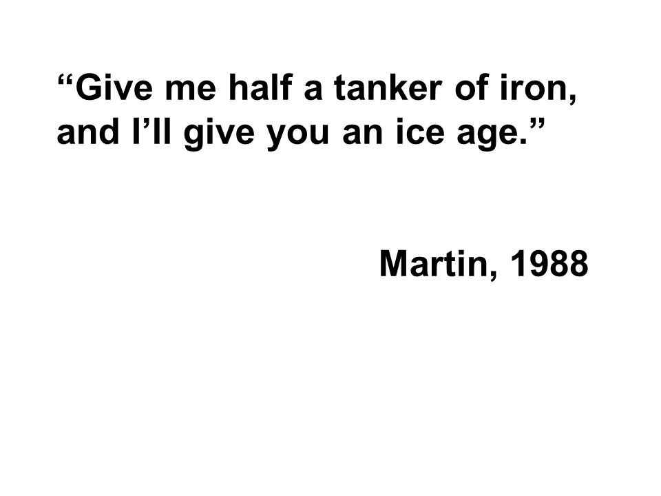"""Give me half a tanker of iron, and I'll give you an ice age."" Martin, 1988"