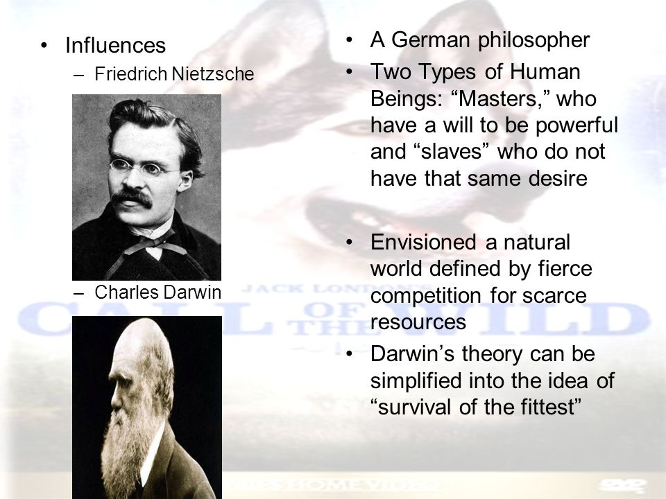 "Influences –Friedrich Nietzsche –Charles Darwin A German philosopher Two Types of Human Beings: ""Masters,"" who have a will to be powerful and ""slaves"""