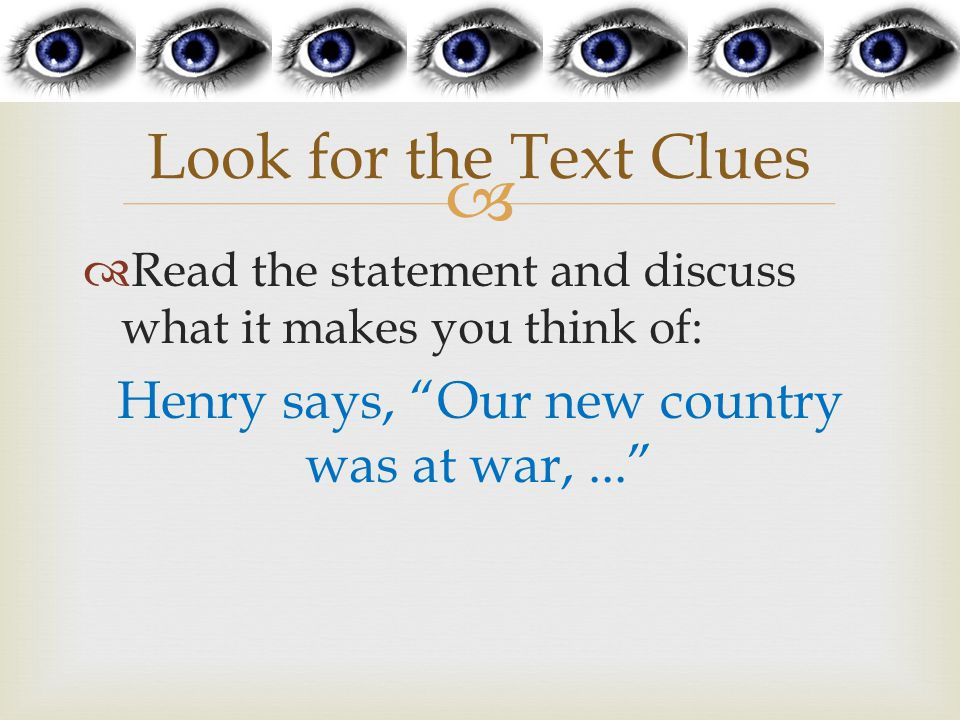   Read the statement and discuss what it makes you think of: Henry says, Our new country was at war,... Look for the Text Clues