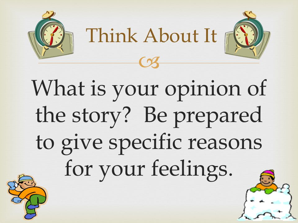  What is your opinion of the story. Be prepared to give specific reasons for your feelings.