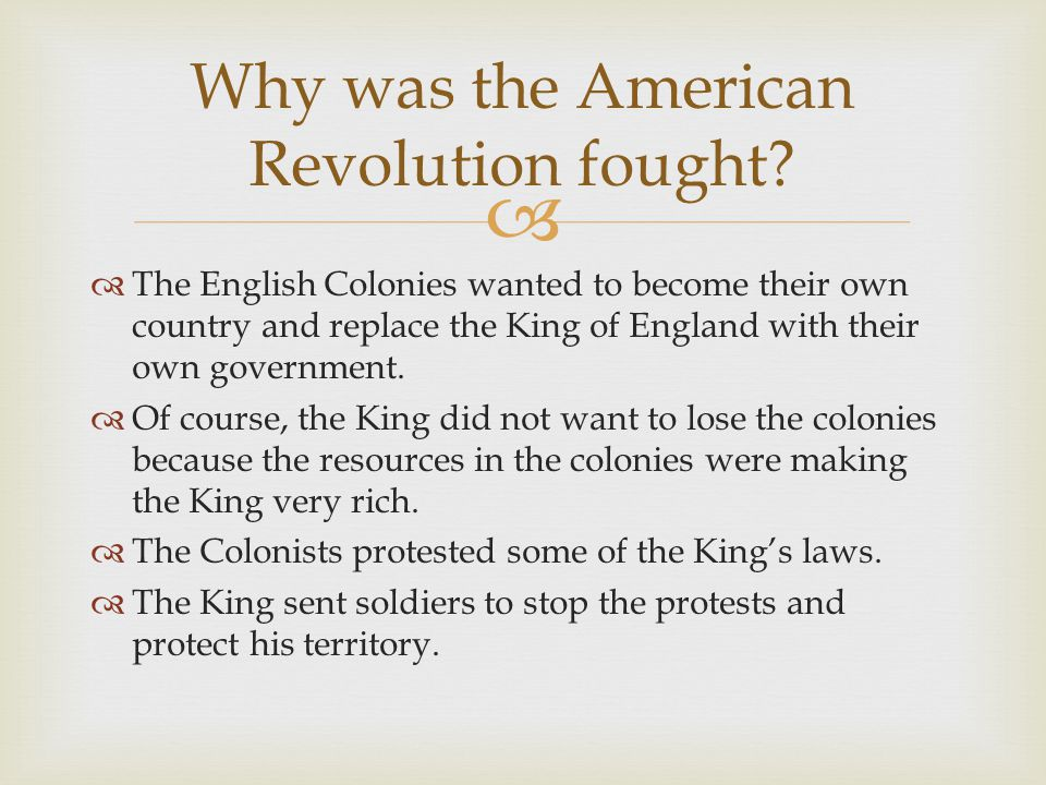   The English Colonies wanted to become their own country and replace the King of England with their own government.