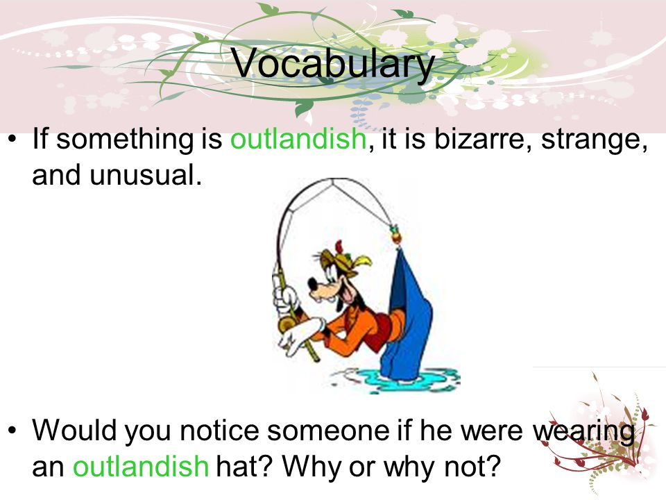 Vocabulary If something is outlandish, it is bizarre, strange, and unusual. Would you notice someone if he were wearing an outlandish hat? Why or why