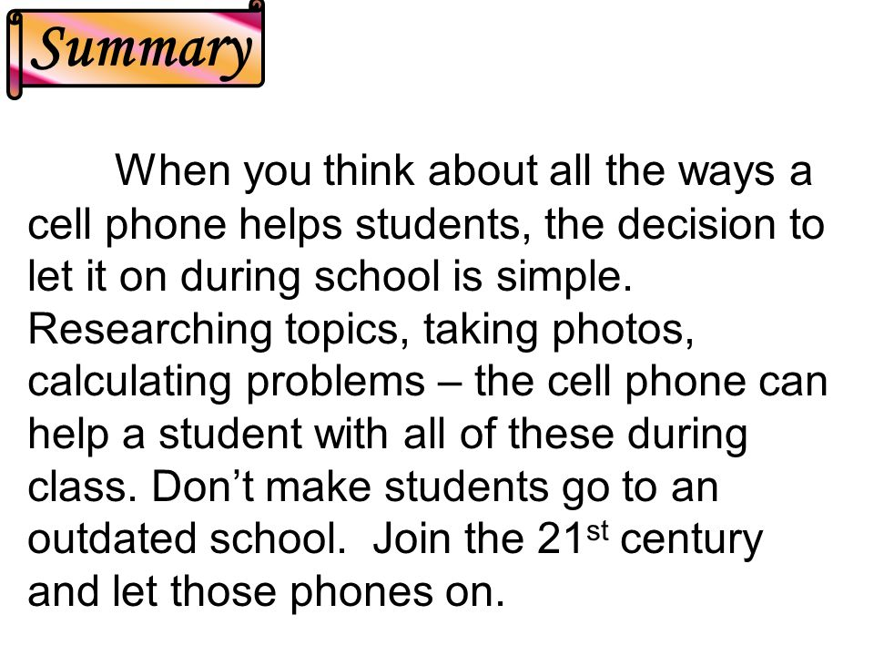 When you think about all the ways a cell phone helps students, the decision to let it on during school is simple.