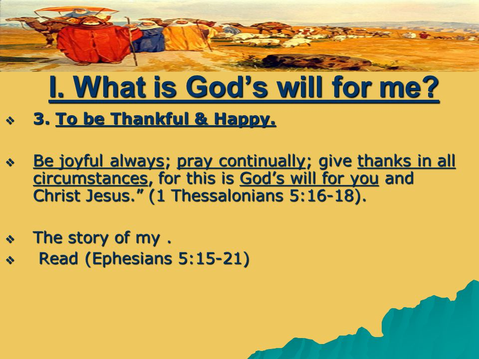 I. What is God's will for me.  3. To be Thankful & Happy.