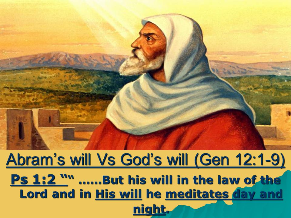 Abram's will Vs God's will (Gen 12:1-9) Ps 1:2 ……But his will in the law of the Lord and in His will he meditates day and night.