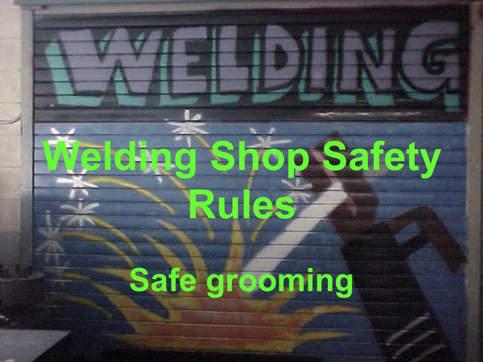Welding Shop Safety Rules Safe grooming
