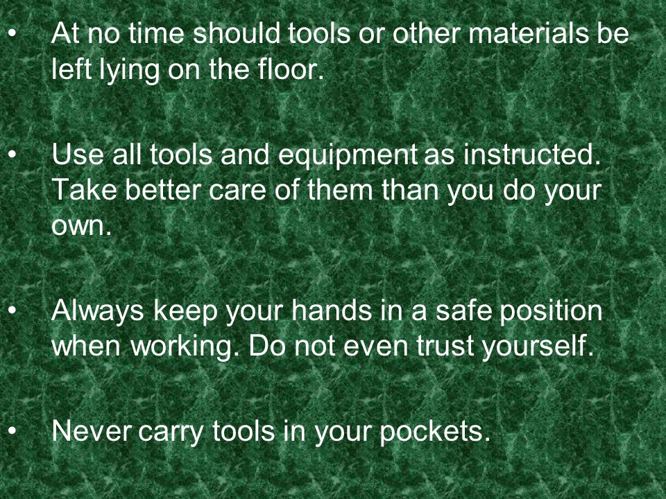 At no time should tools or other materials be left lying on the floor. Use all tools and equipment as instructed. Take better care of them than you do