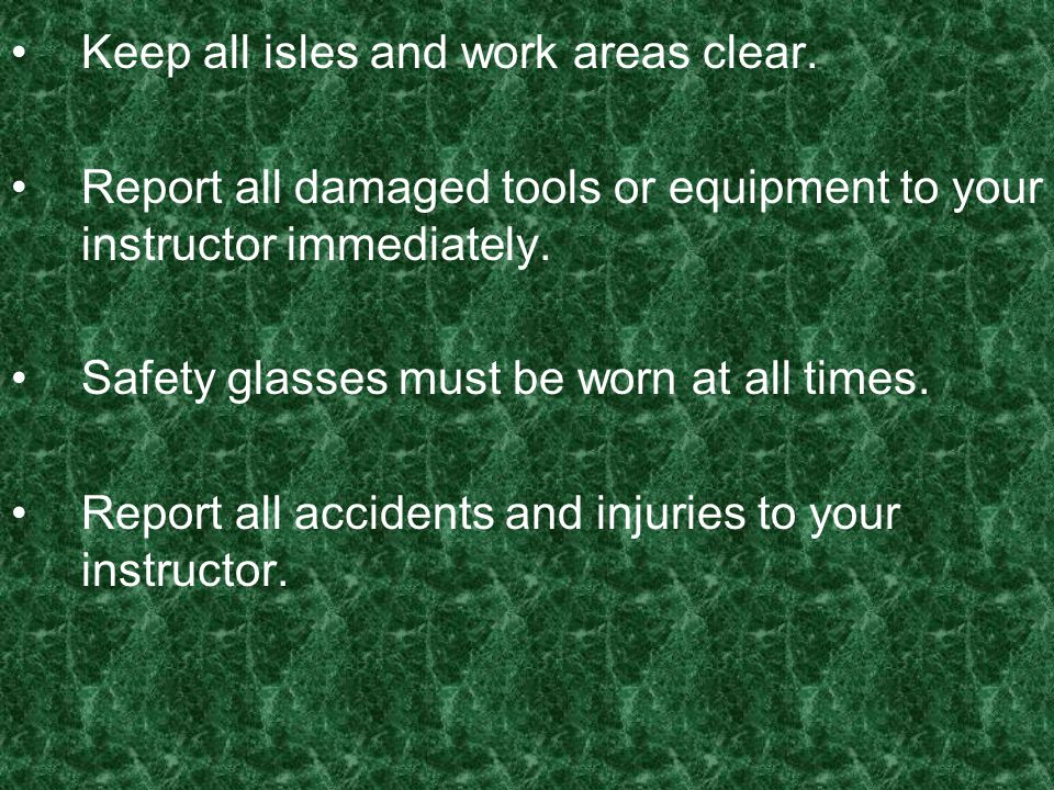 Keep all isles and work areas clear. Report all damaged tools or equipment to your instructor immediately. Safety glasses must be worn at all times. R