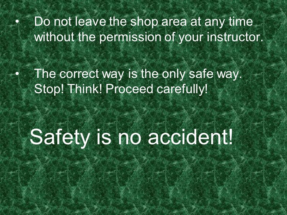 Do not leave the shop area at any time without the permission of your instructor. The correct way is the only safe way. Stop! Think! Proceed carefully