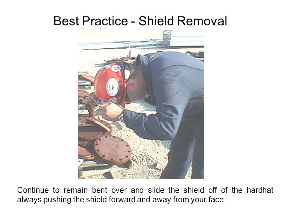 Best Practice - Shield Removal Continue to remain bent over and slide the shield off of the hardhat always pushing the shield forward and away from your face.