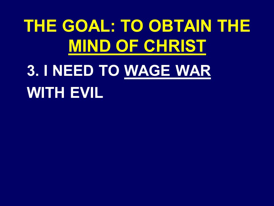THE GOAL: TO OBTAIN THE MIND OF CHRIST 3. I NEED TO WAGE WAR WITH EVIL
