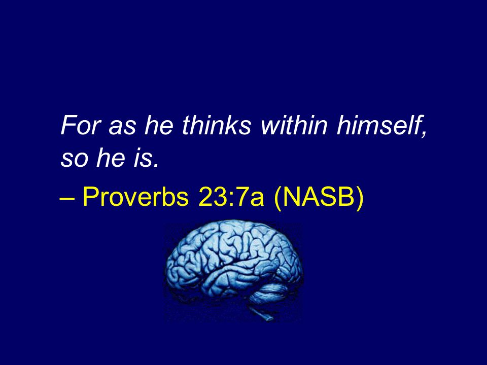 For as he thinks within himself, so he is. – Proverbs 23:7a (NASB)