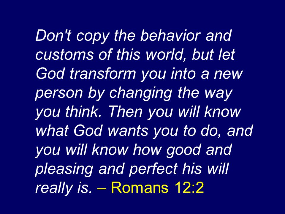 Don t copy the behavior and customs of this world, but let God transform you into a new person by changing the way you think.