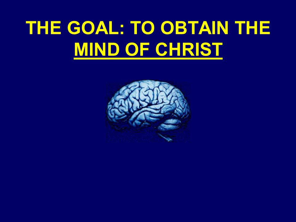 THE GOAL: TO OBTAIN THE MIND OF CHRIST