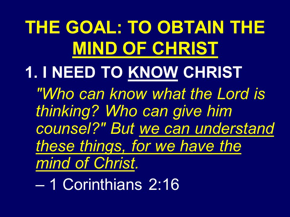 THE GOAL: TO OBTAIN THE MIND OF CHRIST 1.