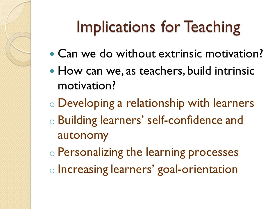 Implications for Teaching Can we do without extrinsic motivation.