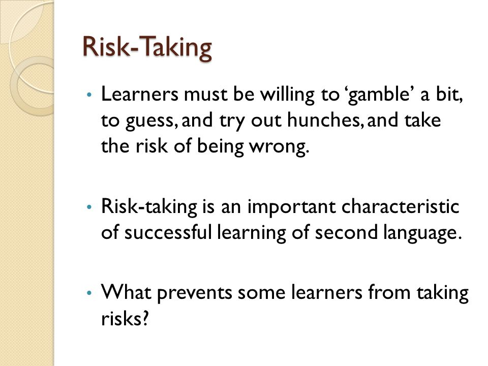 Risk-Taking Learners must be willing to 'gamble' a bit, to guess, and try out hunches, and take the risk of being wrong.