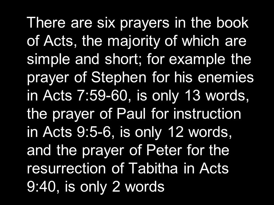 There are six prayers in the book of Acts, the majority of which are simple and short; for example the prayer of Stephen for his enemies in Acts 7:59-60, is only 13 words, the prayer of Paul for instruction in Acts 9:5-6, is only 12 words, and the prayer of Peter for the resurrection of Tabitha in Acts 9:40, is only 2 words