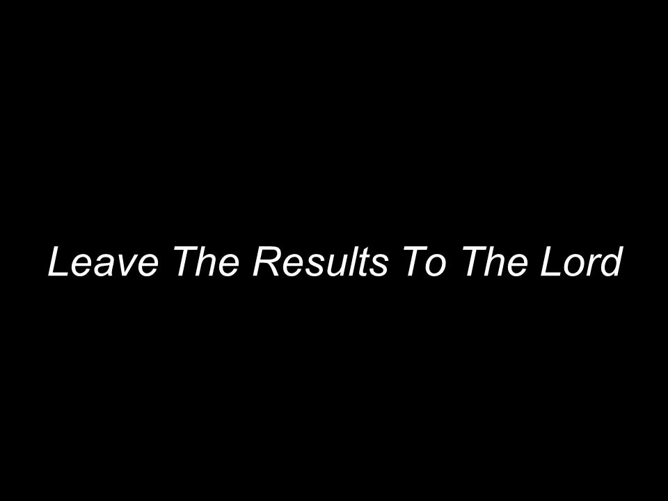 Leave The Results To The Lord