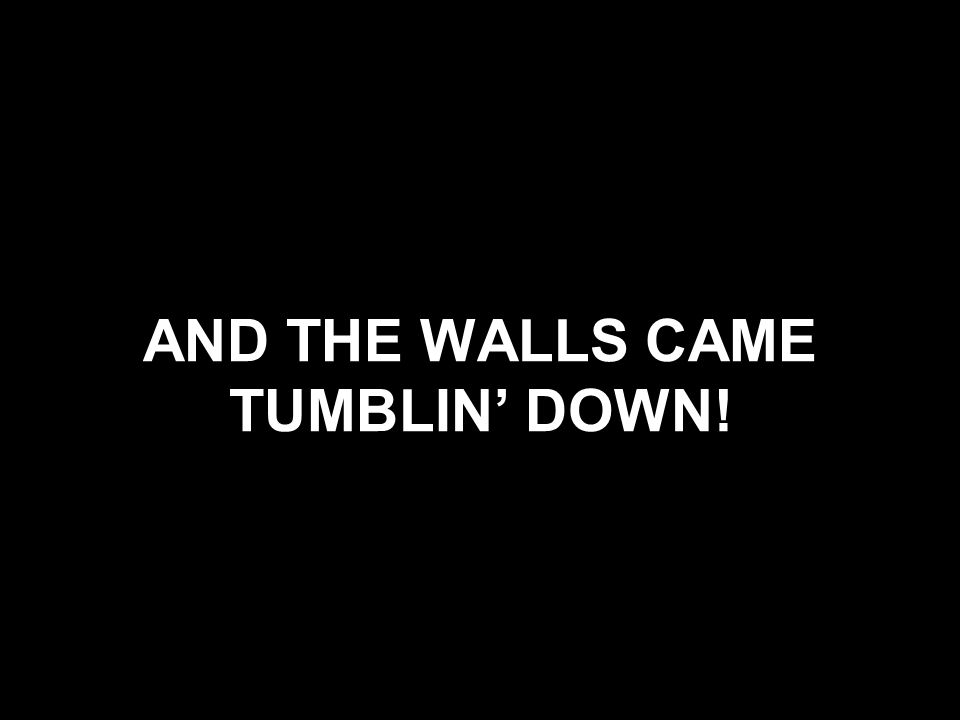 AND THE WALLS CAME TUMBLIN' DOWN!
