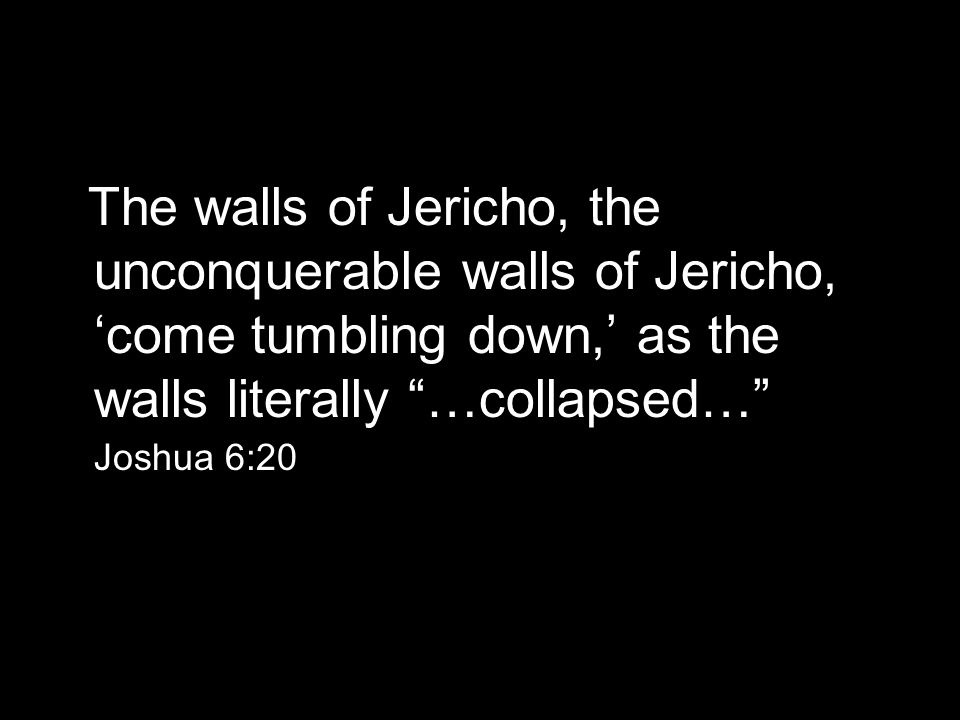 The walls of Jericho, the unconquerable walls of Jericho, 'come tumbling down,' as the walls literally …collapsed… Joshua 6:20